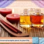 Aromaterapia, la mejor aliada para cuidar de tu familia